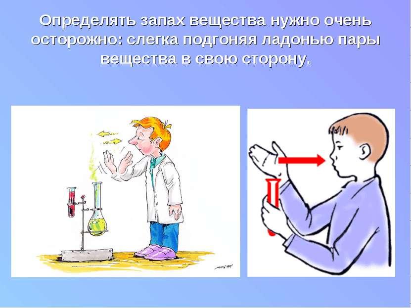 Определять запах вещества нужно очень осторожно: слегка подгоняя ладонью пары...