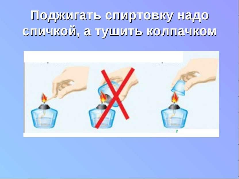 Поджигать спиртовку надо спичкой, а тушить колпачком