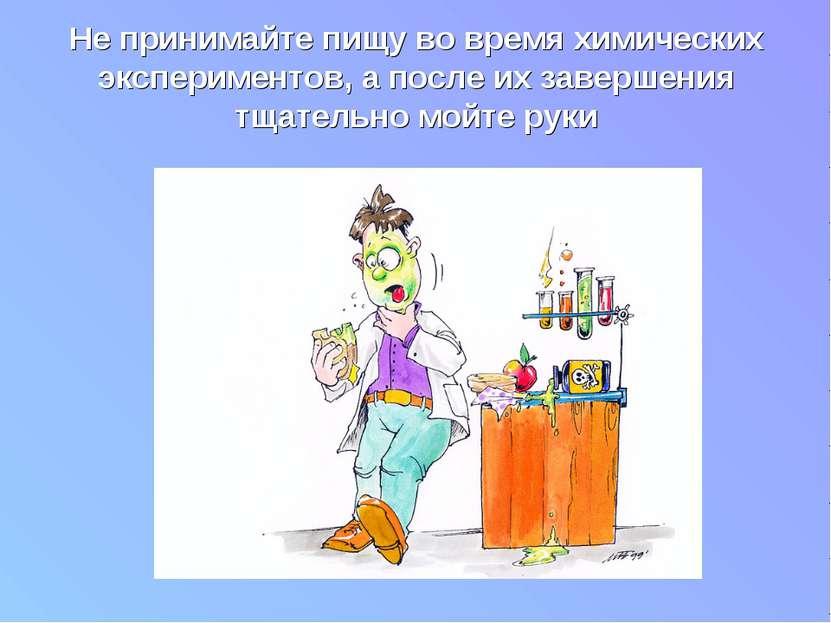 Не принимайте пищу во время химических экспериментов, а после их завершения т...