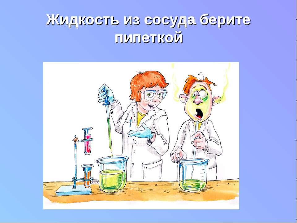 Жидкость из сосуда берите пипеткой