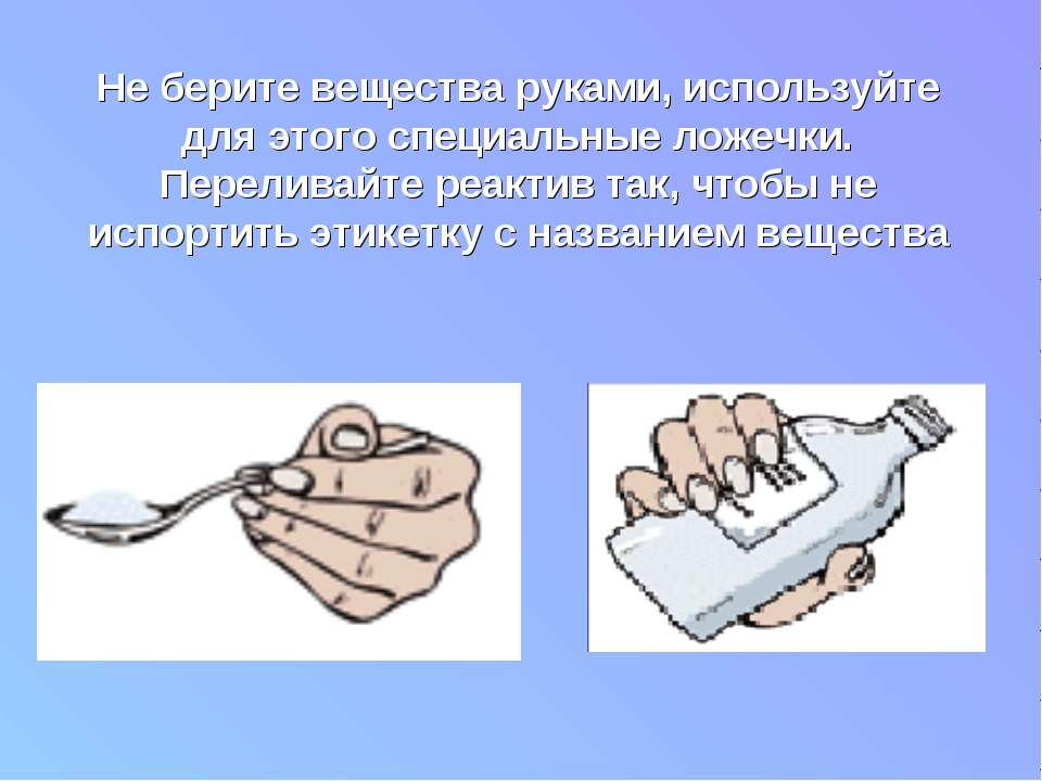 Не берите вещества руками, используйте для этого специальные ложечки. Перелив...