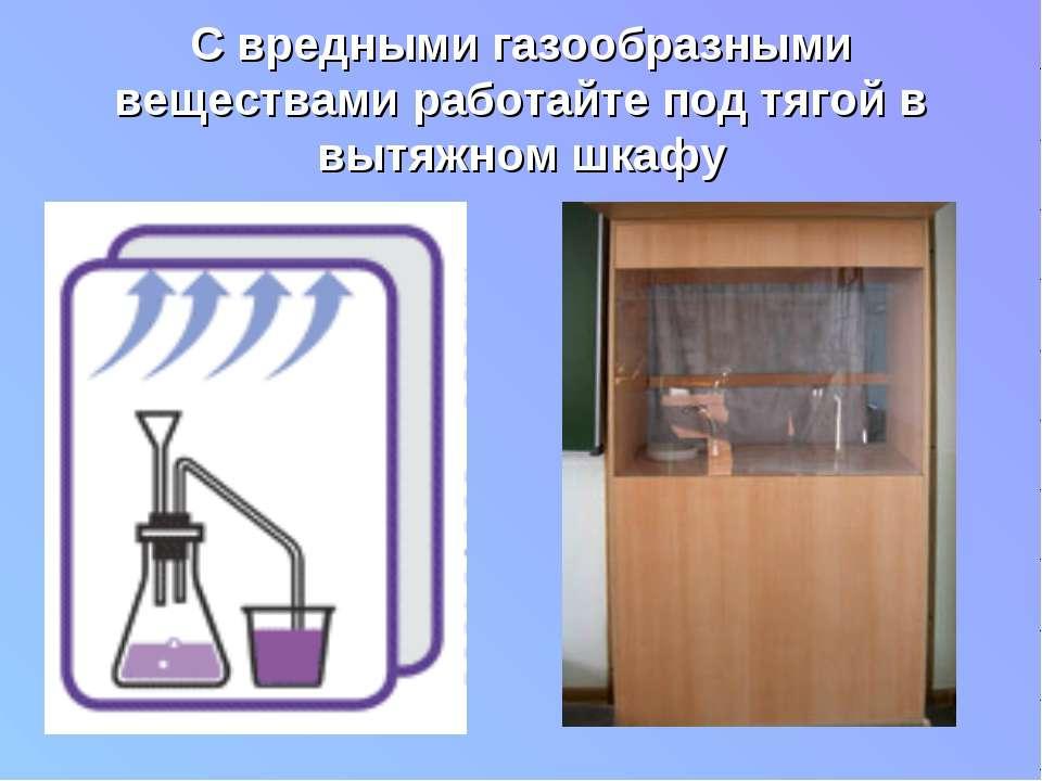 С вредными газообразными веществами работайте под тягой в вытяжном шкафу