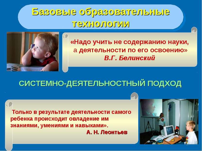 * СИСТЕМНО-ДЕЯТЕЛЬНОСТНЫЙ ПОДХОД Базовые образовательные технологии «Надо учи...