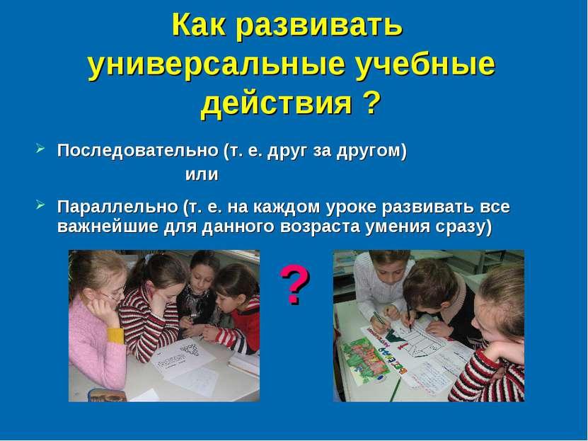 Как развивать универсальные учебные действия ? Последовательно (т. е. друг за...
