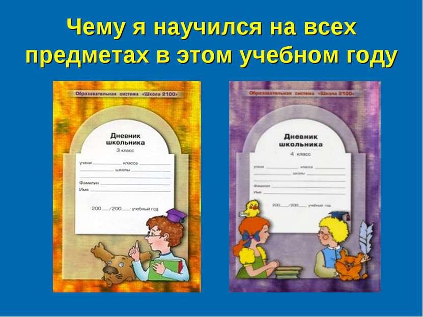 Чему я научился на всех предметах в этом учебном году автор: Андреева Н.Н. шк...