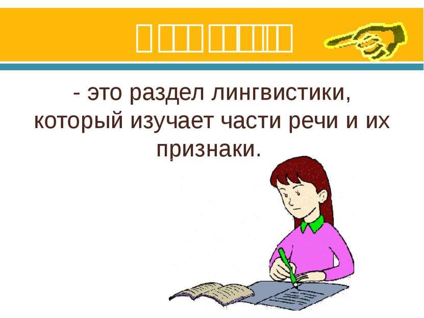 Морфология - это раздел лингвистики, который изучает части речи и их признаки.
