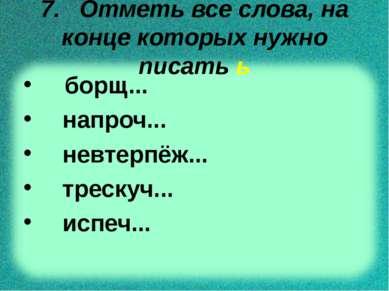 7. Отметь все слова, на конце которых нужно писать ь борщ... напроч... невтер...