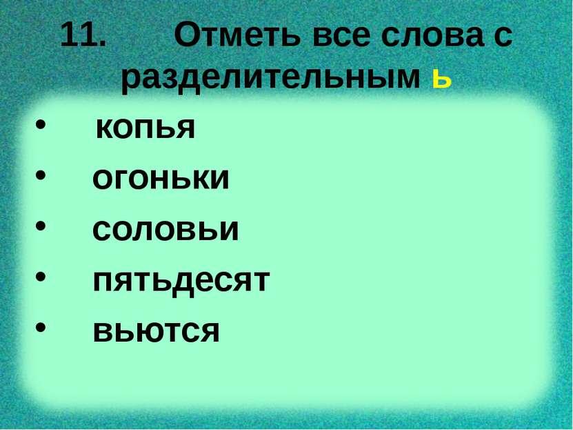 11. Отметь все слова с разделительным ь копья огоньки соловьи пятьдесят вьются