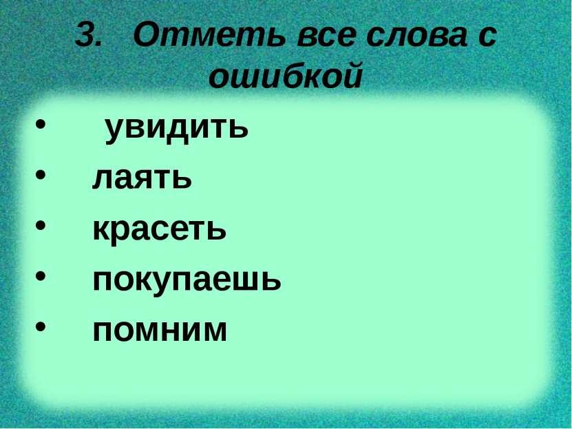 3. Отметь все слова с ошибкой увидить лаять красеть покупаешь помним