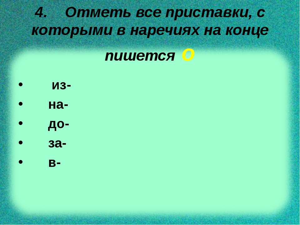 4. Отметь все приставки, с которыми в наречиях на конце пишется о из- на- до-...