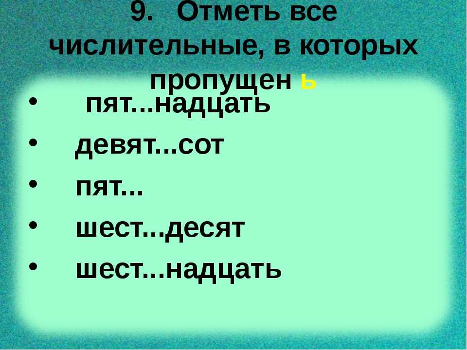 9. Отметь все числительные, в которых пропущен ь пят...надцать девят...сот пя...