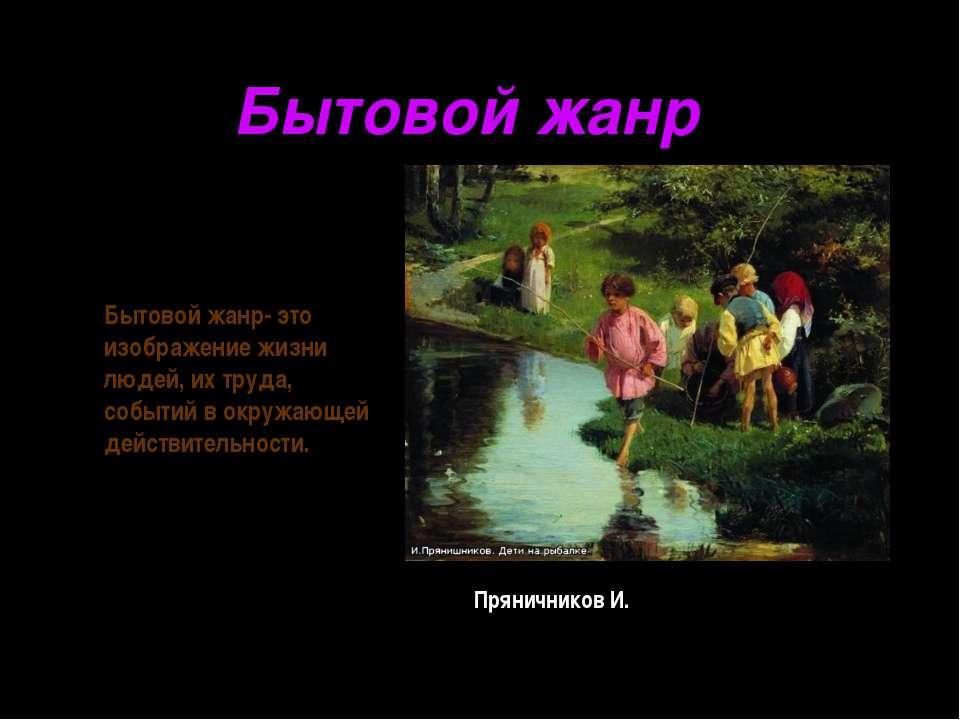 Пряничников И. Бытовой жанр Бытовой жанр- это изображение жизни людей, их тру...