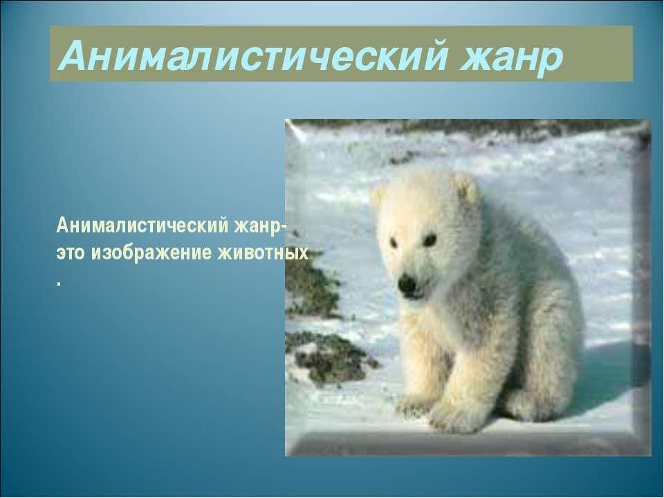 Анималистический жанр Анималистический жанр- это изображение животных .