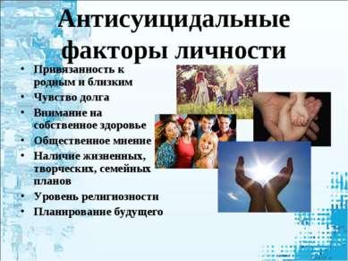 Антисуицидальные факторы личности Привязанность к родным и близким Чувство до...