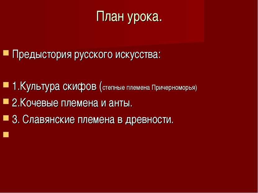План урока. Предыстория русского искусства: 1.Культура скифов (степные племен...