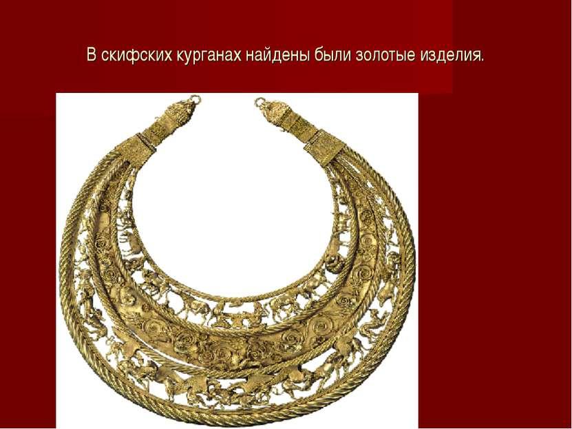 В скифских курганах найдены были золотые изделия.