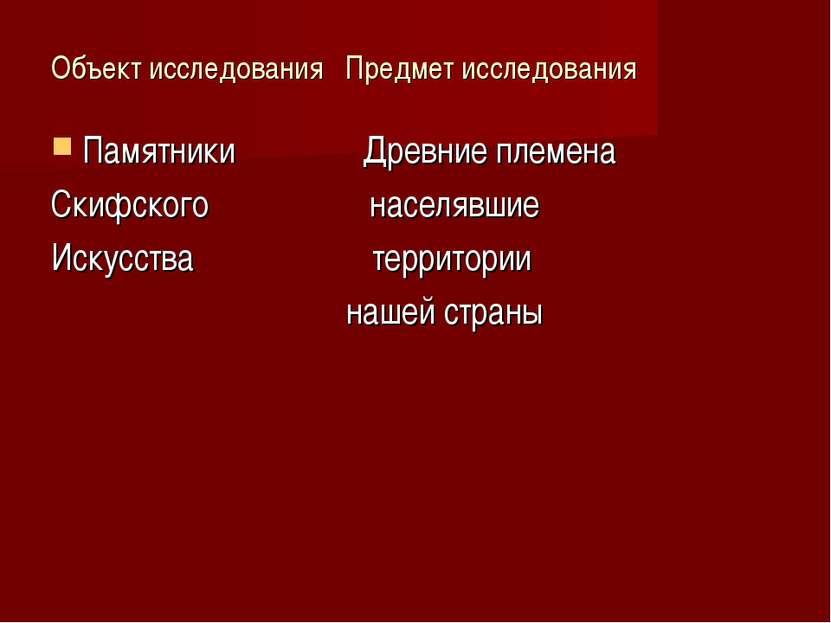 Объект исследования Предмет исследования Памятники Древние племена Скифского ...