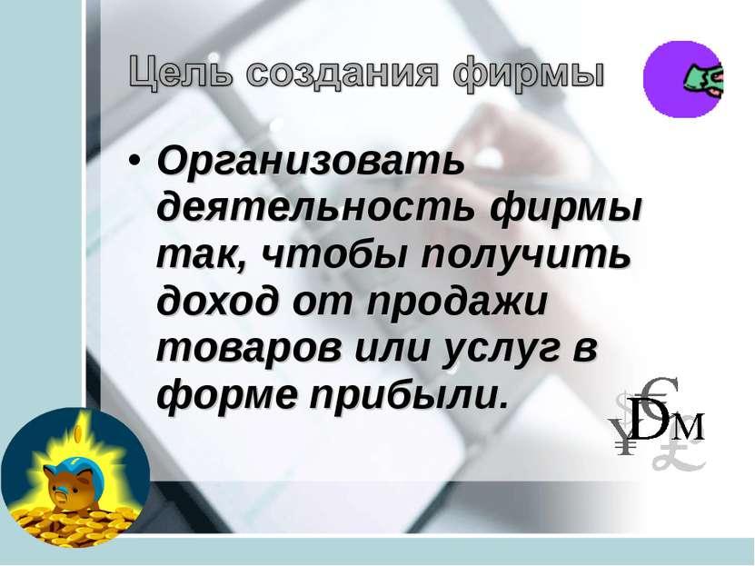 Организовать деятельность фирмы так, чтобы получить доход от продажи товаров ...
