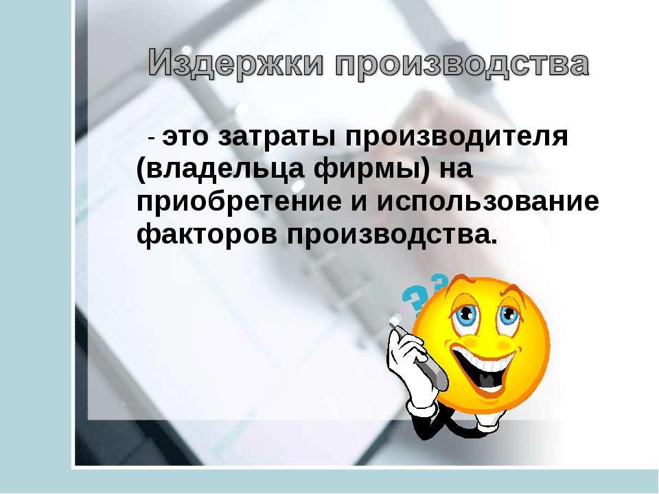 - это затраты производителя (владельца фирмы) на приобретение и использование...