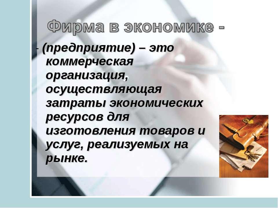 - (предприятие) – это коммерческая организация, осуществляющая затраты эконом...