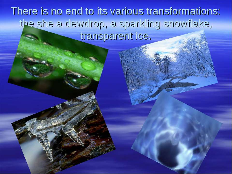 There is no end to its various transformations: the she a dewdrop, a sparklin...
