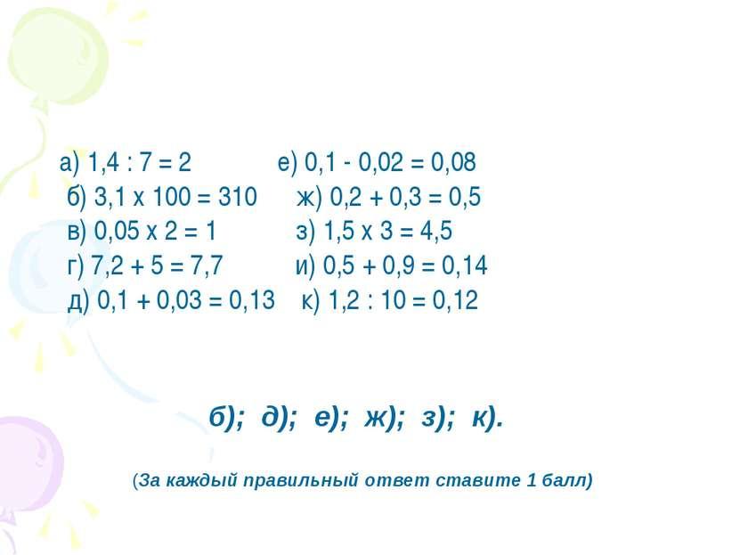 а) 1,4 : 7 = 2   е) 0,1 - 0,02 = 0,08 б) 3,1 х 100 = 310 ж) 0,2 +...