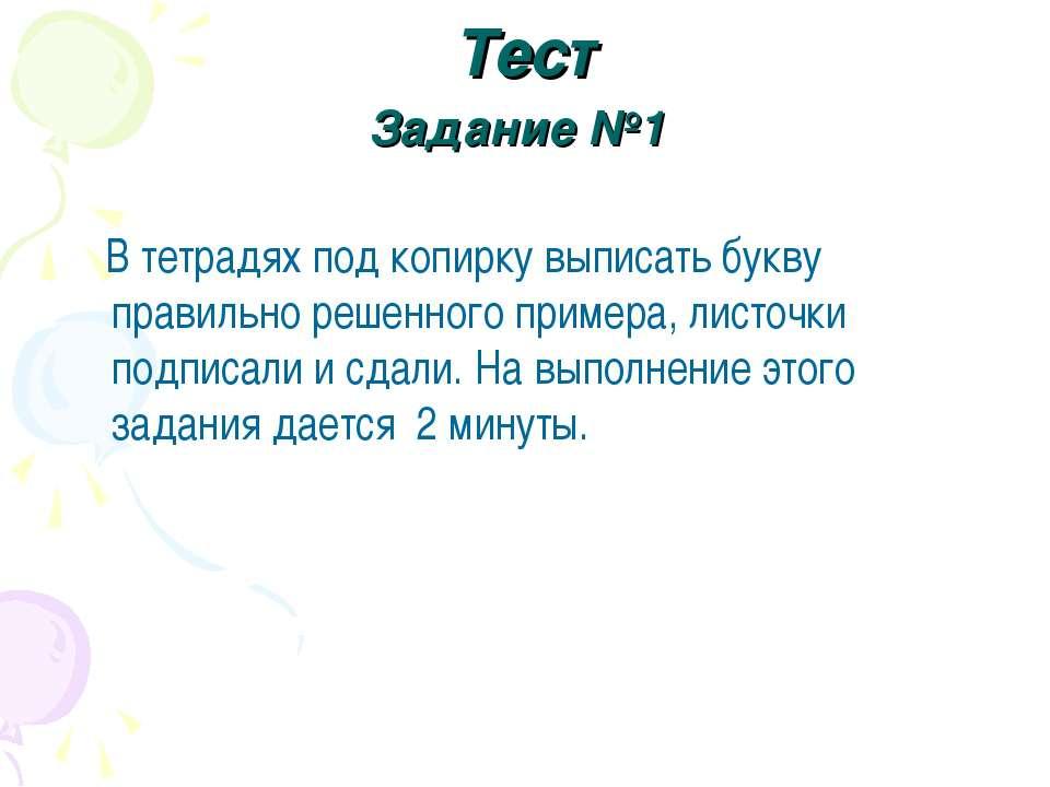 Тест Задание №1 В тетрадях под копирку выписать букву правильно решенного при...