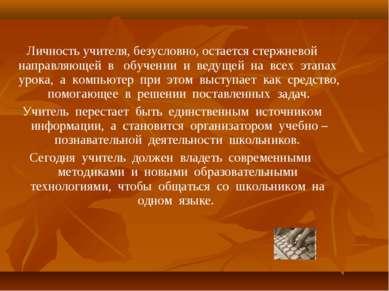 Личность учителя, безусловно, остается стержневой направляющей в обучении и в...