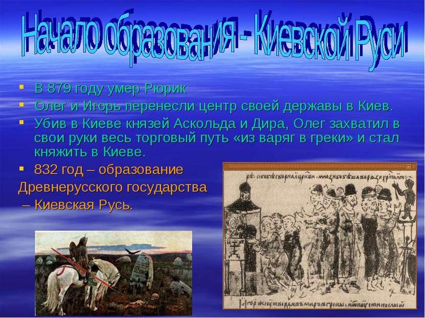 В 879 году умер Рюрик Олег и Игорь перенесли центр своей державы в Киев. Убив...