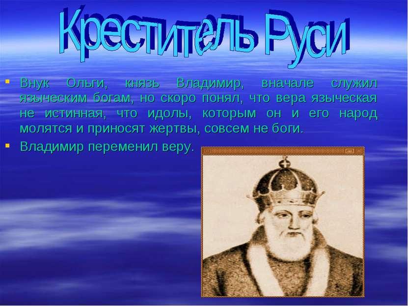 Внук Ольги, князь Владимир, вначале служил языческим богам, но скоро понял, ч...