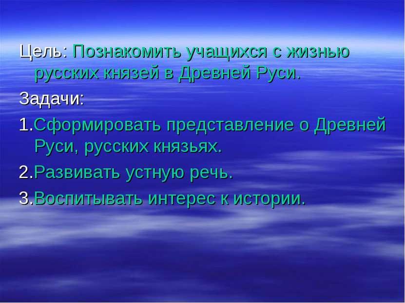 Цель: Познакомить учащихся с жизнью русских князей в Древней Руси. Задачи: 1....