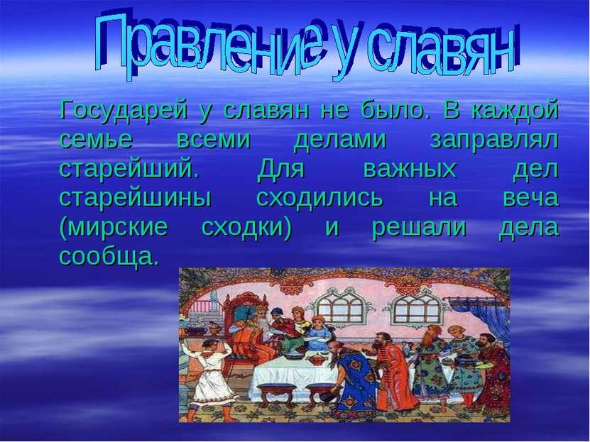 Государей у славян не было. В каждой семье всеми делами заправлял старейший. ...