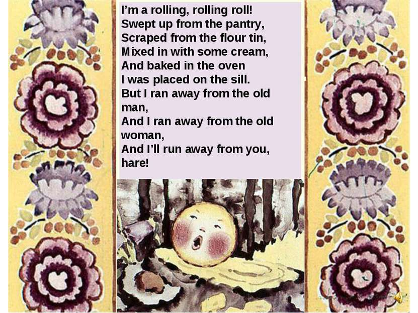 I'm a rolling, rolling roll! Swept up from the pantry, Scraped from the flour...