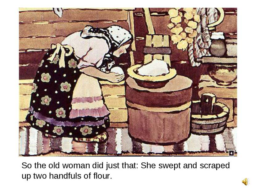 So the old woman did just that: She swept and scraped up two handfuls of flour.