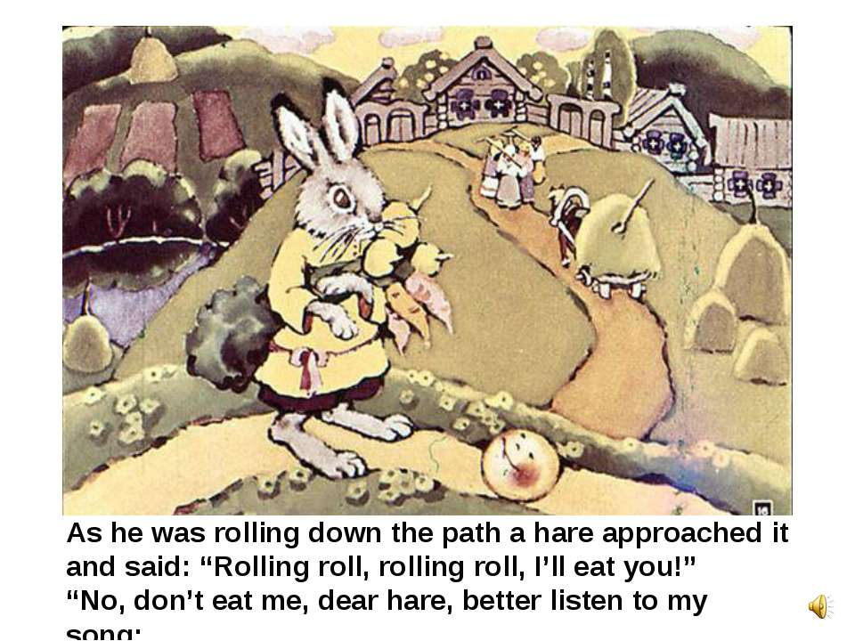 "As he was rolling down the path a hare approached it and said: ""Rolling roll,..."