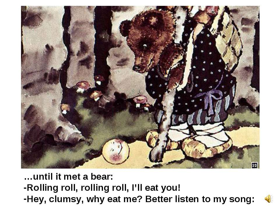 …until it met a bear: Rolling roll, rolling roll, I'll eat you! Hey, clumsy, ...