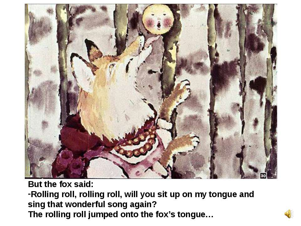But the fox said: Rolling roll, rolling roll, will you sit up on my tongue an...