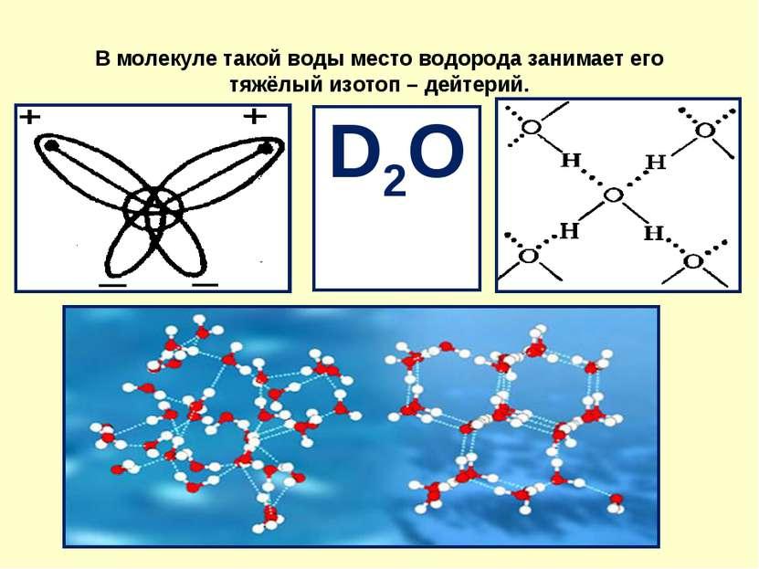 В молекуле такой воды место водорода занимает его тяжёлый изотоп – дейтерий. D2О