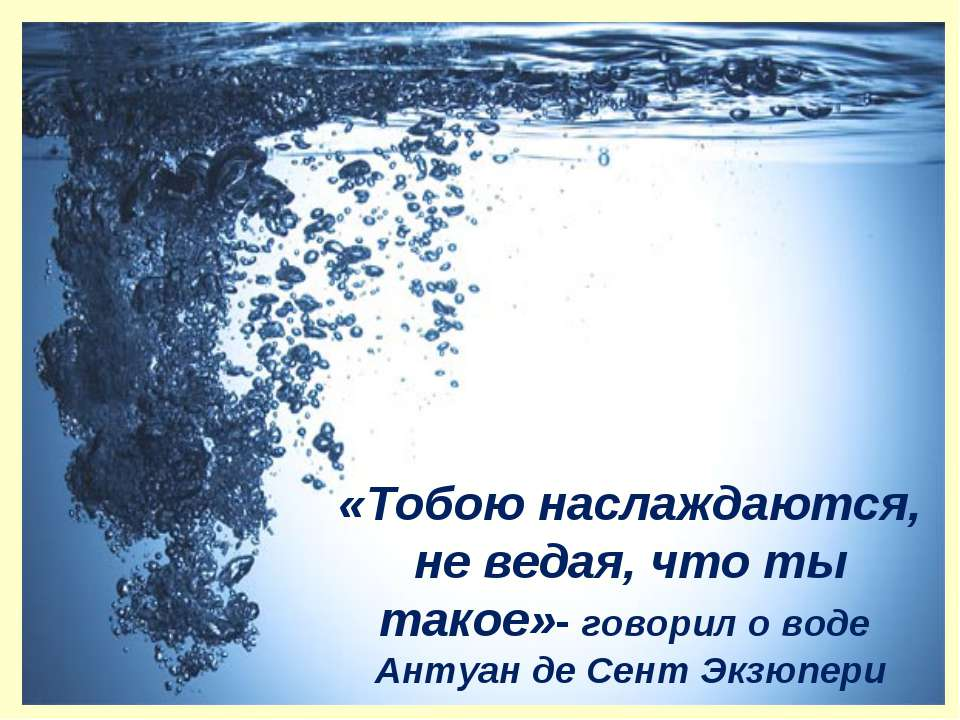 «Тобою наслаждаются, не ведая, что ты такое»- говорил о воде Антуан де Сент Э...