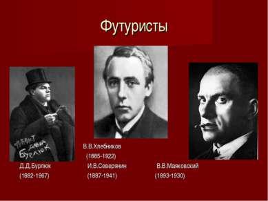 Футуристы В.В.Хлебников (1885-1922) Д.Д.Бурлюк И.В.Северянин В.В.Маяковский (...