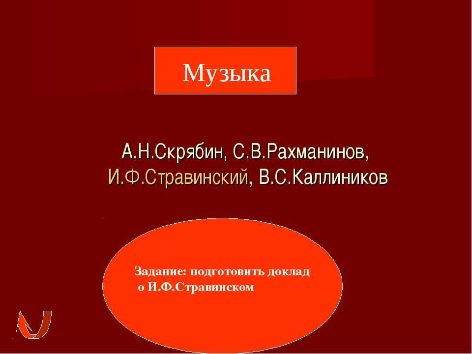А.Н.Скрябин, С.В.Рахманинов, И.Ф.Стравинский, В.С.Каллиников Музыка Задание: ...