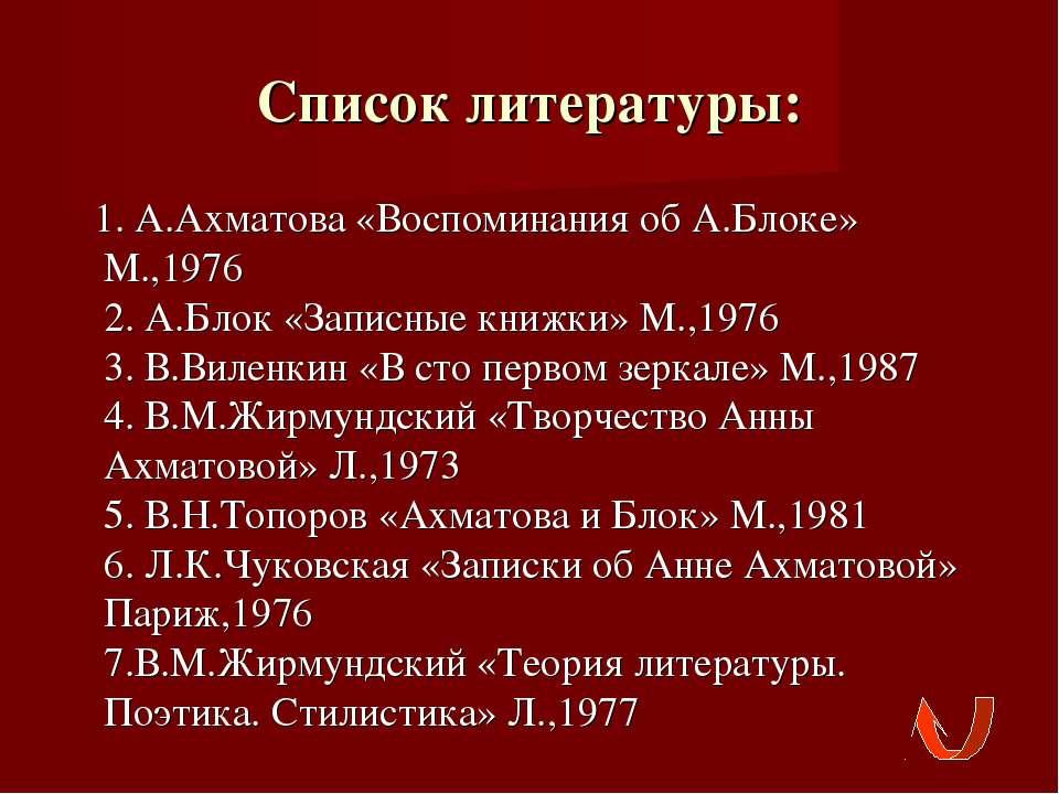 Список литературы: 1. А.Ахматова «Воспоминания об А.Блоке» М.,1976 2. А.Блок ...