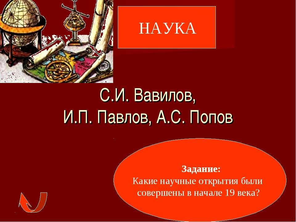 НАУКА С.И. Вавилов, И.П. Павлов, А.С. Попов Задание: Какие научные открытия б...