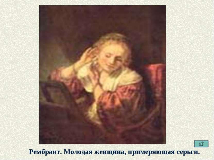 Рембрант. Молодая женщина, примеряющая серьги.