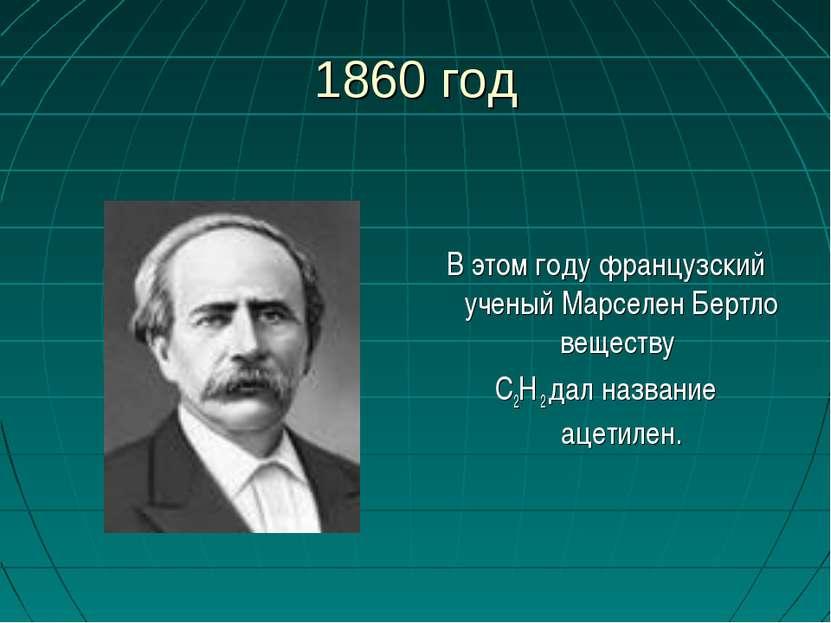 1860 год В этом году французский ученый Марселен Бертло веществу С2Н 2 дал на...