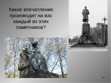* Какое впечатление производит на вас каждый из этих памятников?