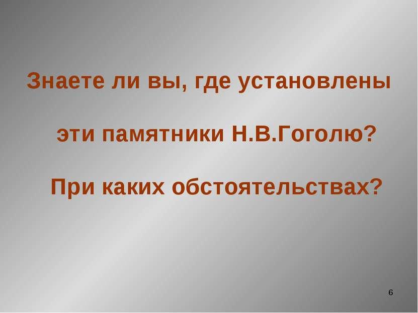 * Знаете ли вы, где установлены эти памятники Н.В.Гоголю? При каких обстоятел...