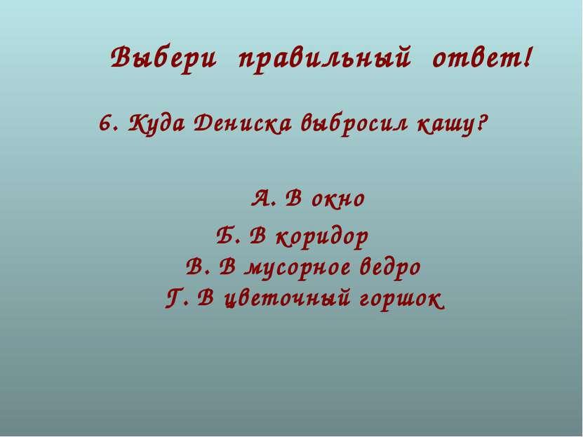 Выбери правильный ответ! 6.Куда Дениска выбросил кашу? А.В окно Б. В коридо...