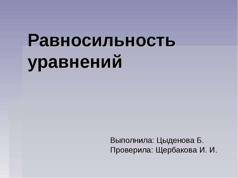 Равносильность уравнений Выполнила: Цыденова Б. Проверила: Щербакова И. И.