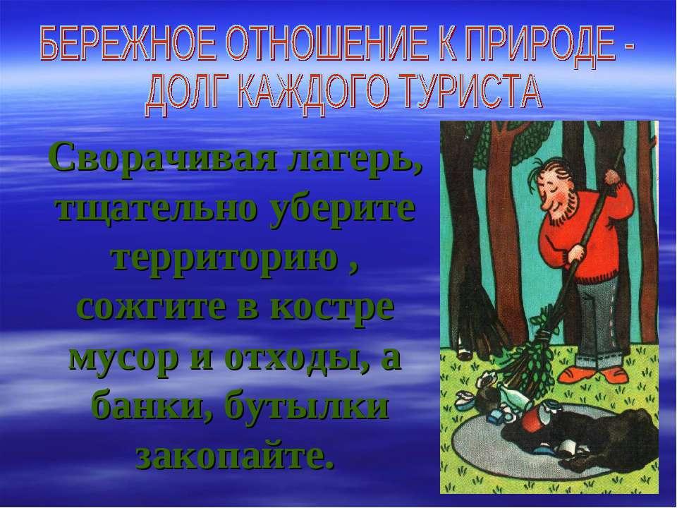 Сворачивая лагерь, тщательно уберите территорию , сожгите в костре мусор и от...
